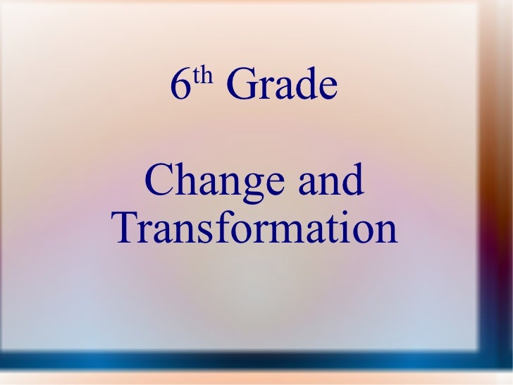 6 th  Grade Change and Transformation