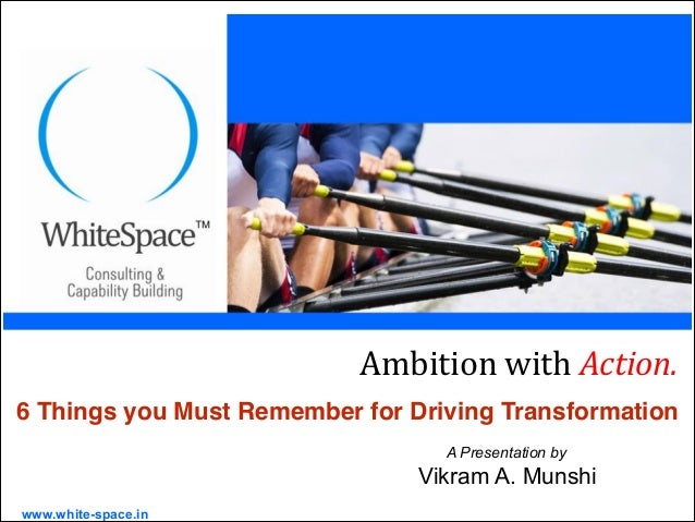 www.white-space.in A Presentation by Vikram A. Munshi Ambition(with(Action.( 6 Things you Must Remember for Driving Transf...