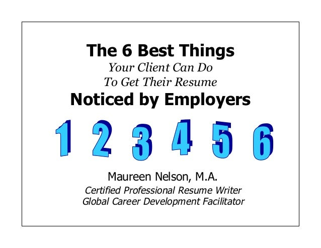 The 6 Best Things Your Client Can Do To Get Their Resume Noticed by Employers Maureen Nelson, M.A. Certified Professional ...
