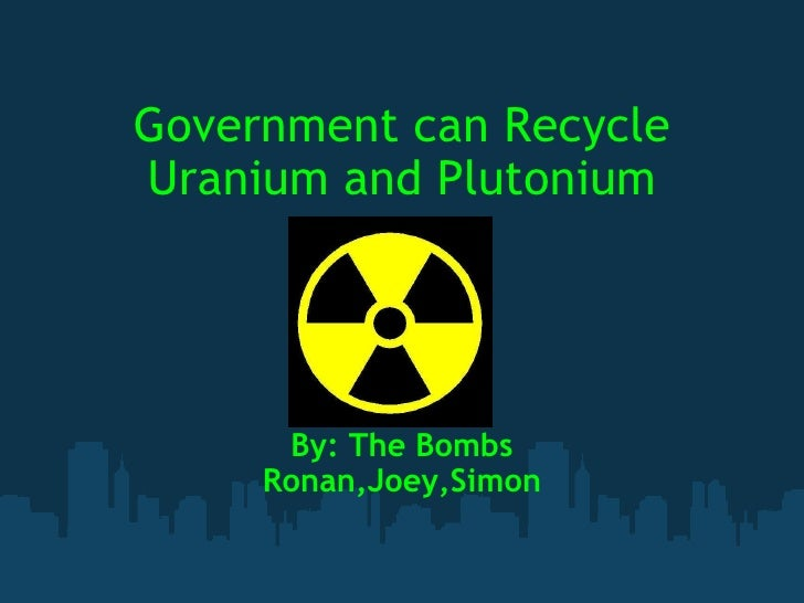Government can Recycle Uranium and Plutonium By: The Bombs Ronan,Joey,Simon