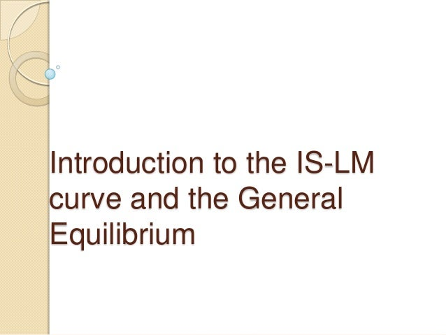 Introduction to the IS-LMcurve and the GeneralEquilibrium