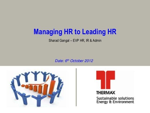 Managing HR to Leading HR    Sharad Gangal – EVP HR, IR & Admin        Date: 6th October 2012