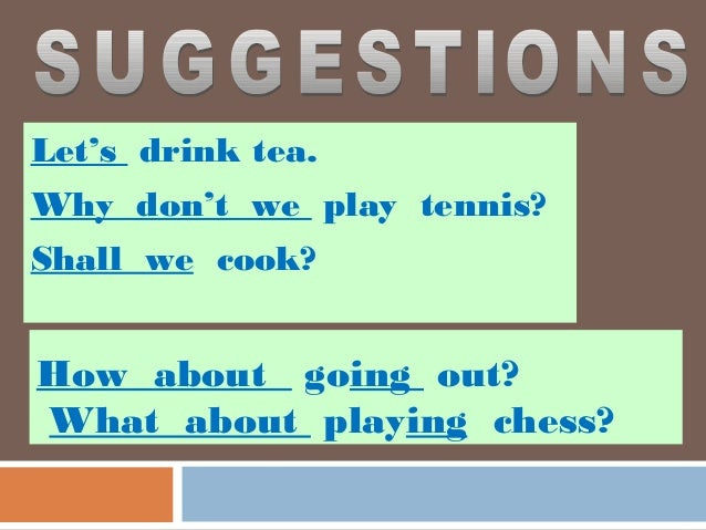 Let's drink tea.Why don't we play tennis?Shall we cook?How about going out?What about playing chess?