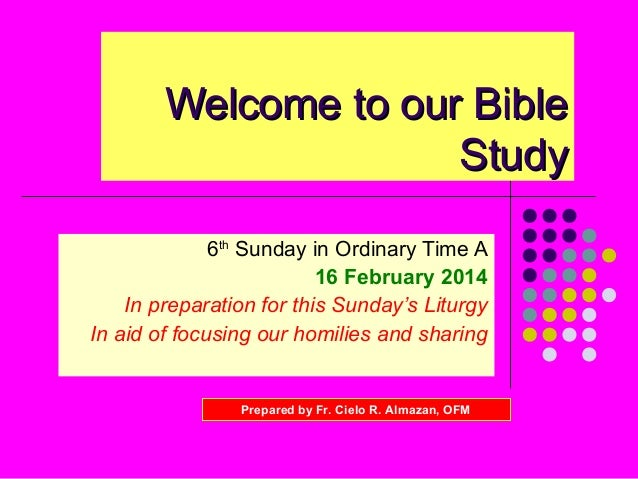 Welcome to our Bible Study 6th Sunday in Ordinary Time A 16 February 2014 In preparation for this Sunday's Liturgy In aid ...