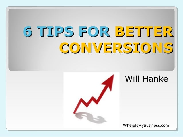 6 TIPS FOR BETTER CONVERSIONS Will Hanke  WhereIsMyBusiness.com