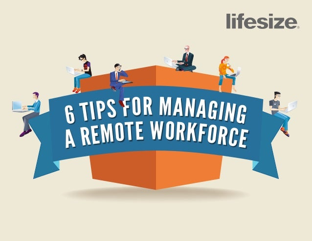 6 TIPS FOR MANAGING A REMOTE WORKFORCE