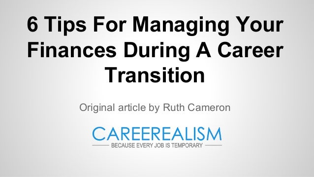 6 Tips For Managing Your Finances During A Career Transition Original article by Ruth Cameron