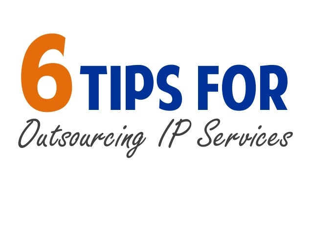 6 Tips for Outsourcing IP Services