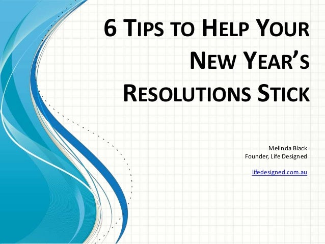 6 TIPS TO HELP YOUR NEW YEAR'S RESOLUTIONS STICK Melinda Black Founder, Life Designed lifedesigned.com.au