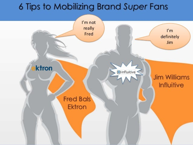 6 Tips to Mobilizing Brand Super Fans I'm not really Fred  I'm definitely Jim  Jim Williams Influitive Fred Bals Ektron