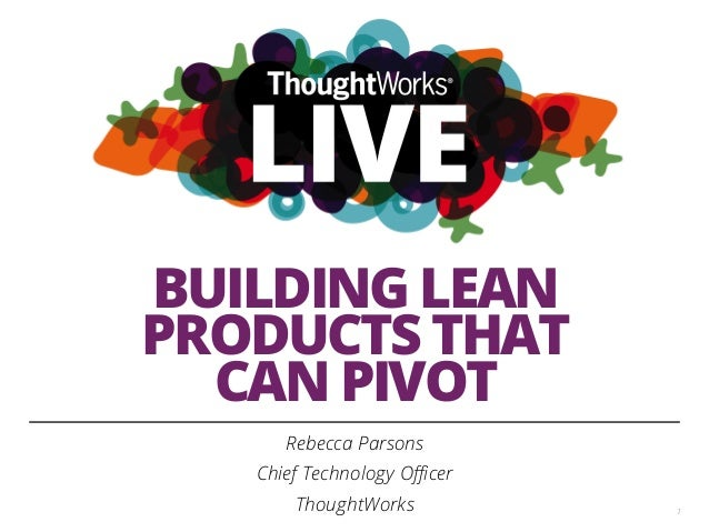 BUILDING LEAN PRODUCTS THAT CAN PIVOT Rebecca Parsons Chief Technology Officer ThoughtWorks 1
