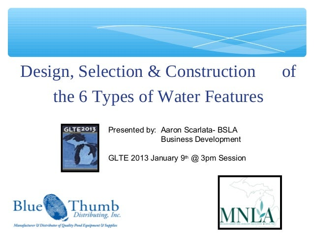 Design, Selection & Construction                 of    the 6 Types of Water Features           Presented by: Aaron Scarlat...