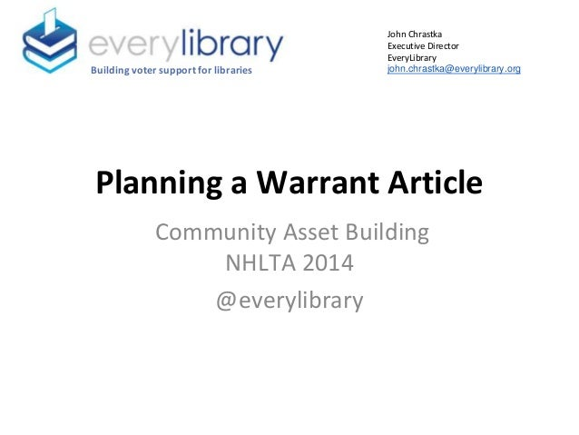 Planning a Warrant Article Community Asset Building NHLTA 2014 @everylibrary Building voter support for libraries John Chr...