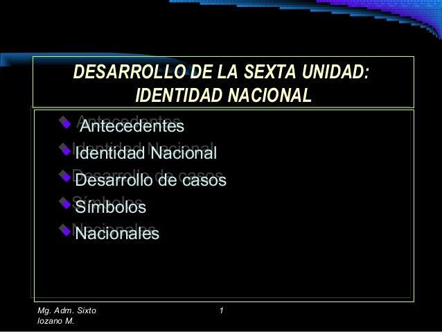 DESARROLLO DE LA SEXTA UNIDAD: IDENTIDAD NACIONAL DESARROLLO DE LA SEXTA UNIDAD: IDENTIDAD NACIONAL  Antecedentes  Ident...