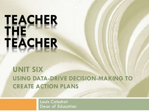 UNIT SIX USING DATA-DRIVE DECISION-MAKING TO CREATE ACTION PLANS Louis Cabuhat Dean of Education TEACHER THE TEACHER