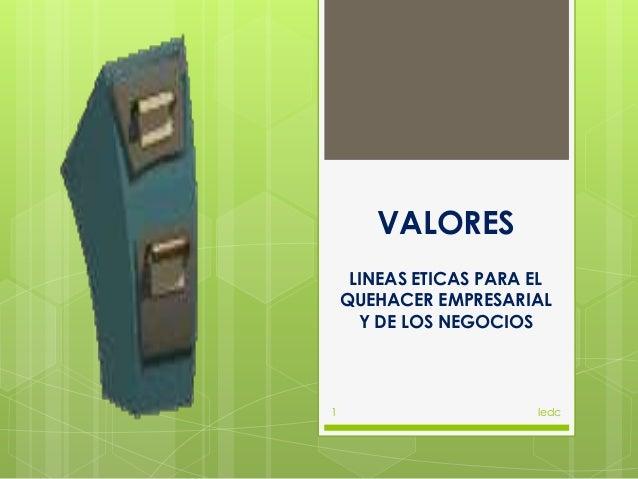 VALORES     LINEAS ETICAS PARA EL    QUEHACER EMPRESARIAL      Y DE LOS NEGOCIOS1                       ledc