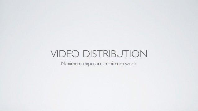 VIDEO DISTRIBUTION Maximum exposure, minimum work.