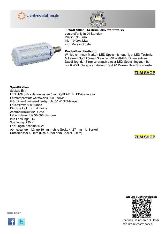 6 Watt 108er E14 Birne 230V warmweiss versandfertig in 24 Stunden Preis: 5,95 Euro inkl. 19,00% Mwst. zzgl. Versandkosten ...