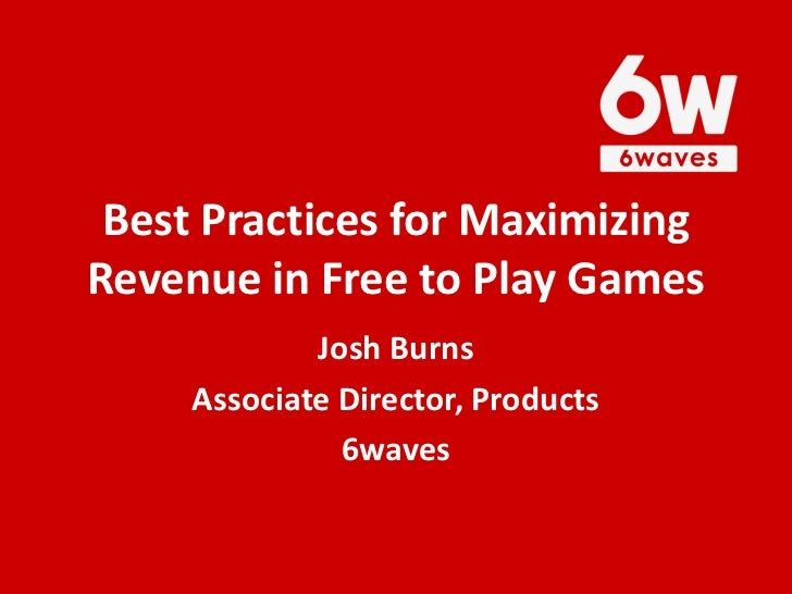 Best Practices for MaximizingRevenue in Free to Play Games             Josh Burns     Associate Director, Products        ...