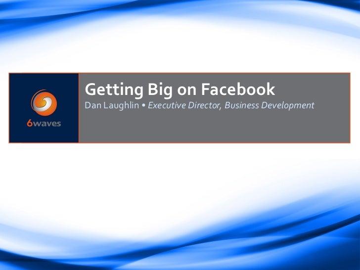Getting Big on FacebookDan Laughlin •Executive Director, Business Development