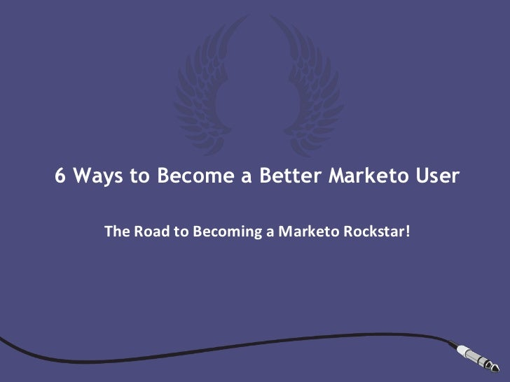 6 Ways to Become a Better Marketo User    The Road to Becoming a Marketo Rockstar!