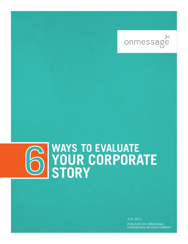 WAYS TO EVALUATE YOUR CORPORATE STORY PUBLISHED BY: ONMESSAGE, A MESSAGING INFUSION COMPANY July 2013
