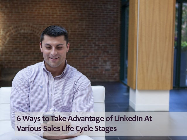 6  Ways  to  Take  Advantage  of  LinkedIn  At     Various  Sales  Life  Cycle  Stages