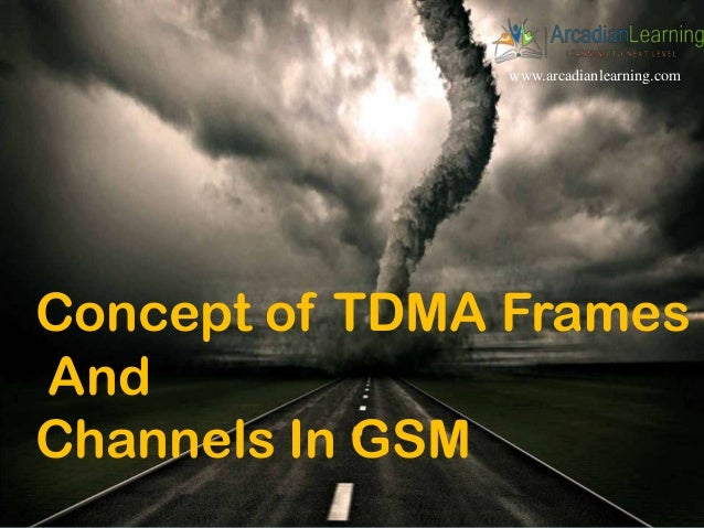 www.arcadianlearning.com Concept of TDMA Frames And Channels In GSM