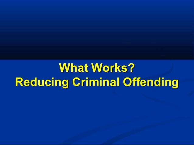 What Works?What Works? Reducing Criminal OffendingReducing Criminal Offending