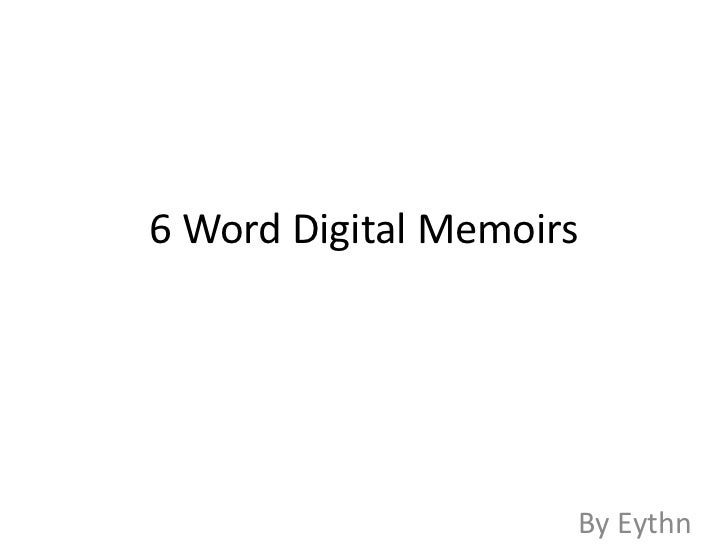 6 Word Digital Memoirs                     By Eythn