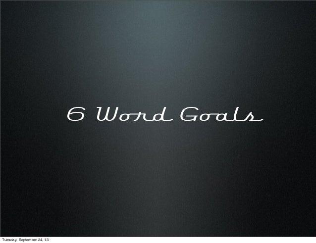 6 Word Goals Tuesday, September 24, 13