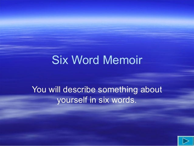 Six Word Memoir You will describe something about yourself in six words.