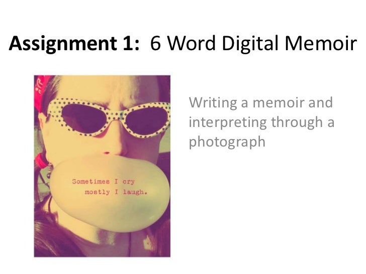 Assignment 1: 6 Word Digital Memoir                  Writing a memoir and                  interpreting through a         ...