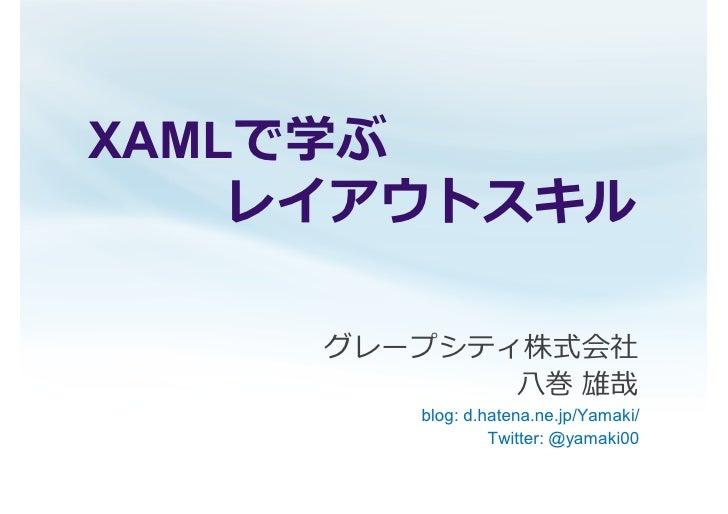 XAMLで学ぶ    レイアウトスキル     グレープシティ株式会社            ⼋ 巻 雄哉         blog: d.hatena.ne.jp/Yamaki/                  Twitter: @yama...