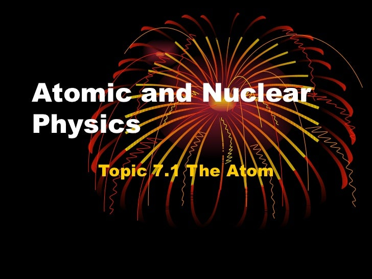 Atomic and Nuclear Physics Topic  7 .1  The Atom