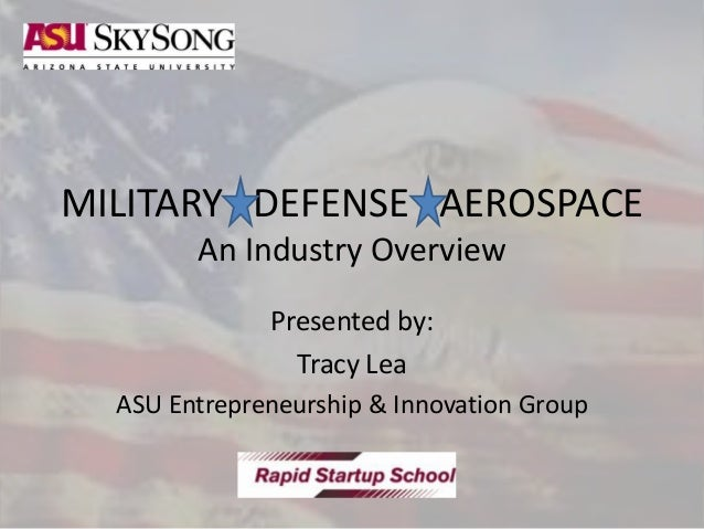 MILITARY DEFENSE AEROSPACE An Industry Overview Presented by: Tracy Lea ASU Entrepreneurship & Innovation Group
