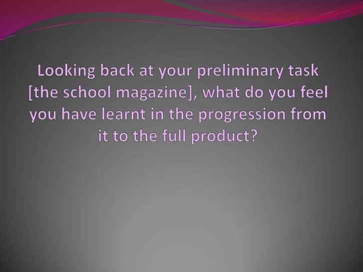 Looking back at your preliminary task [the school magazine], what do you feel you have learnt in the progression from it t...