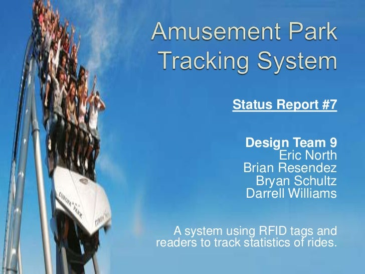 Amusement Park Tracking System<br />Status Report #7<br />Design Team 9<br />Eric North<br />Brian Resendez<br />Bryan Sch...