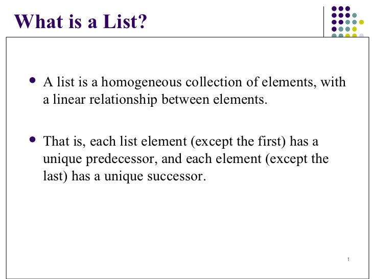 What is a List? <ul><li>A list is a homogeneous collection of elements, with  a linear relationship between elements.  </l...