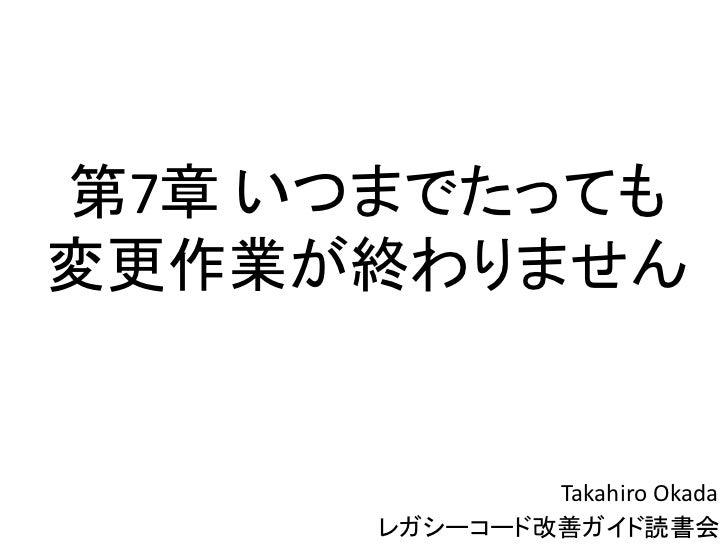 第7章 いつまでたっても変更作業が終わりません              Takahiro Okada      レガシーコード改善ガイド読書会