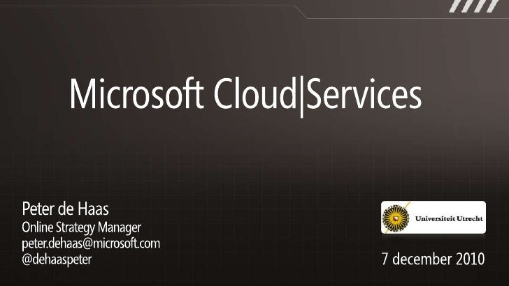 Microsoft Cloud Services<br />Peter de Haas<br />Online Strategy Managerpeter.dehaas@microsoft.com@dehaaspeter<br />7 dece...