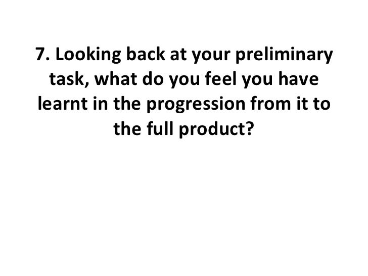 7. Looking back at your preliminary task, what do you feel you have learnt in the progression from it to the full product?