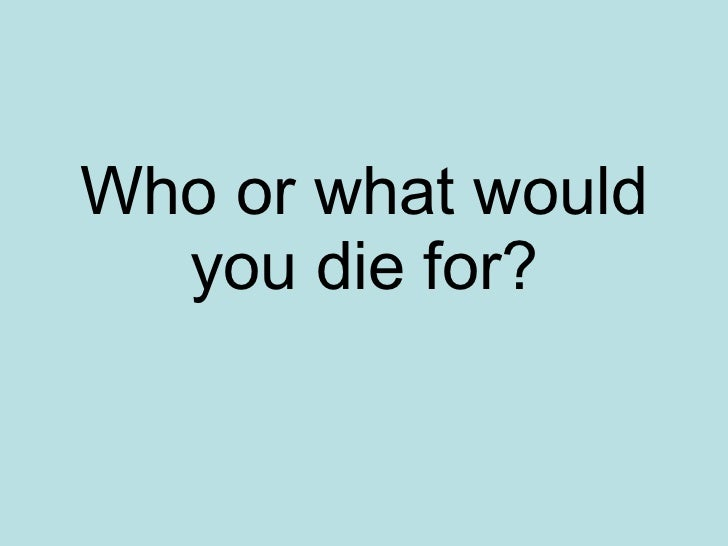 Who or what would you die for?