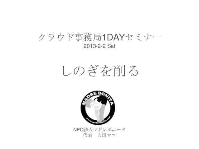 クラウド事務局1DAYセミナー      2013-2-2 Sat  しのぎを削る    NPO法人マドレボニータ       代表 吉岡マコ