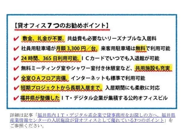 詳細は記事「福井県内IT・デジタル系企業で貸事務所をお探しの方へ。福井県 産業情報センターの入居施設が貸オフィスとして優れている7つのポイント」を ご参照ください。