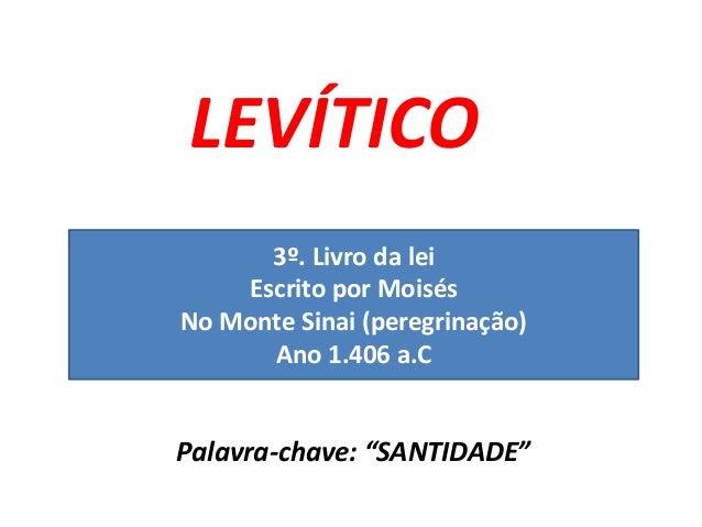 """LEVÍTICO Palavra-chave: """"SANTIDADE"""" 3º. Livro da lei Escrito por Moisés No Monte Sinai (peregrinação) Ano 1.406 a.C"""
