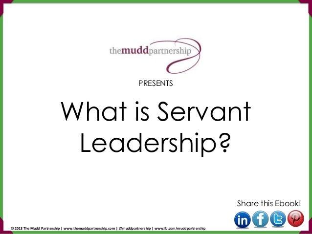 What is Servant Leadership? Share this Ebook! PRESENTS © 2013 The Mudd Partnership | www.themuddpartnership.com | @muddpar...