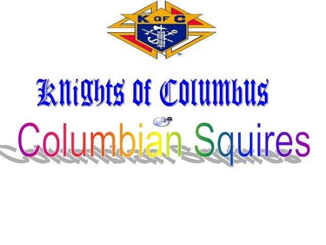 COLUMBIAN SQUIRES A society for young Catholic gentlemen ages 10-18 years old The official Catholic youth arm of the Knigh...