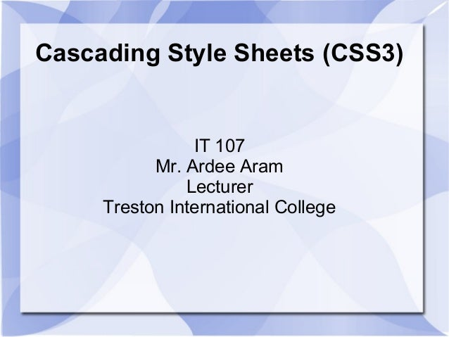 Cascading Style Sheets (CSS3) IT 107 Mr. Ardee Aram Lecturer Treston International College
