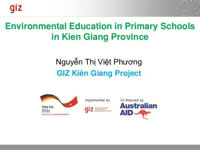 14.08.2013 Seite 1 Environmental Education in Primary Schools in Kien Giang Province Nguyễn Thị Việt Phương GIZ Kiên Giang...